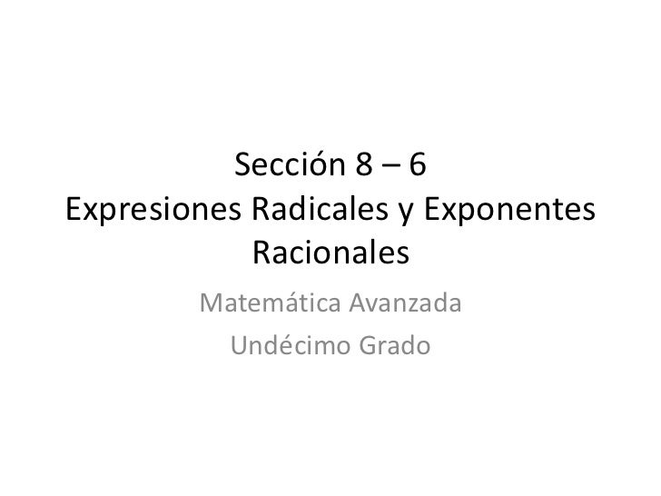 Sección 8 – 6 Expresiones Radicales y Exponentes             Racionales         Matemática Avanzada          Undécimo Grado