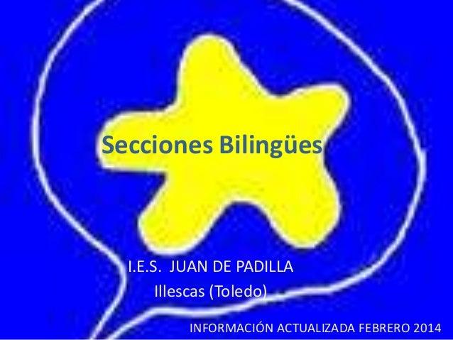 Secciones Bilingües  I.E.S. JUAN DE PADILLA Illescas (Toledo) INFORMACIÓN ACTUALIZADA FEBRERO 2014