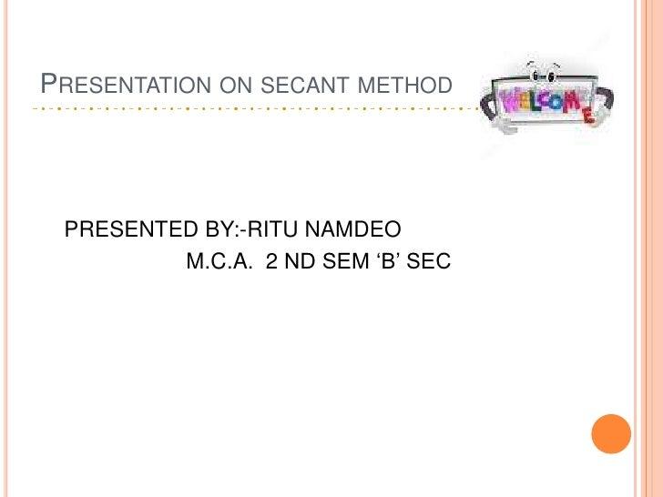 Presentation on secant method<br />PRESENTED BY:-RITU NAMDEO<br />M.C.A.  2 ND SEM 'B' SEC <br />