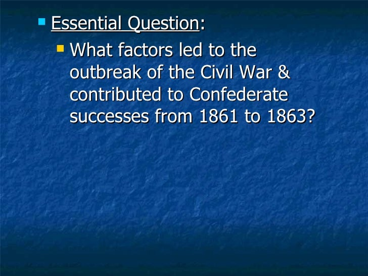 <ul><li>Essential Question : </li></ul><ul><ul><li>What factors led to the outbreak of the Civil War & contributed to Conf...