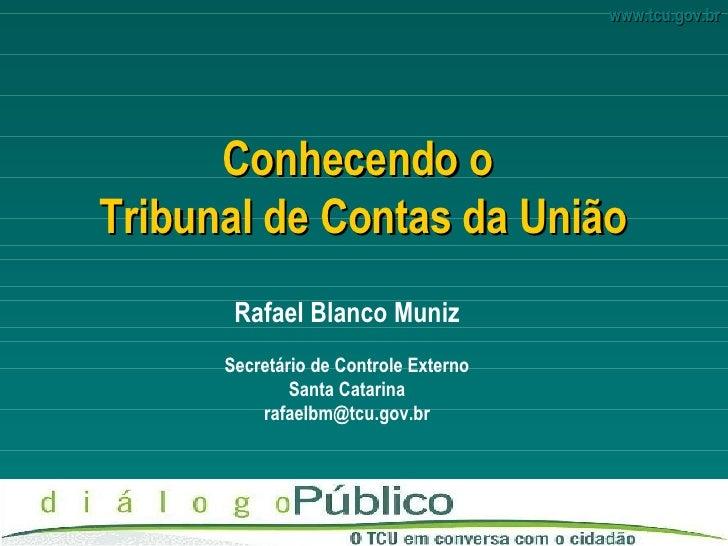 Conhecendo o  Tribunal de Contas da União Rafael Blanco Muniz Secretário de Controle Externo Santa Catarina [email_address]