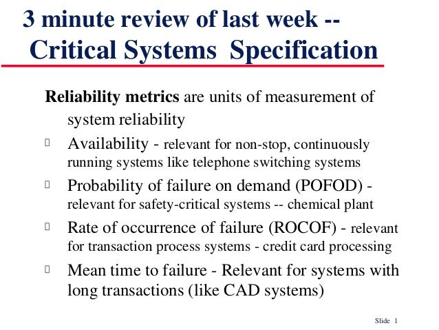 Slide 1 3 minute review of last week -- Critical Systems Specification Reliability metrics are units of measurement of sys...