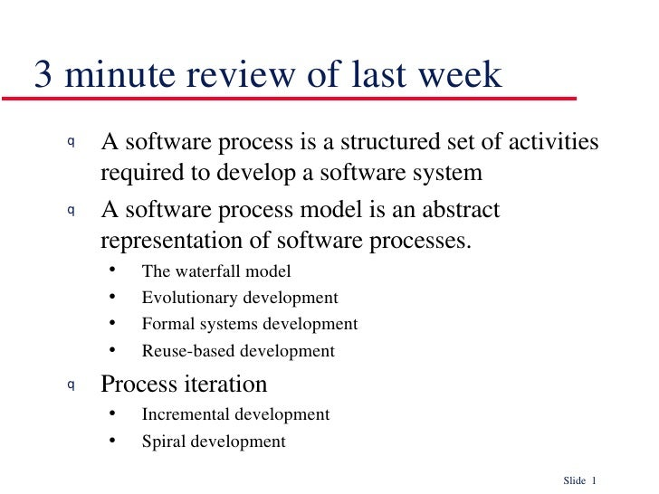 3 minute review of last week <ul><li>A software process is a structured set of activities required to develop a software s...