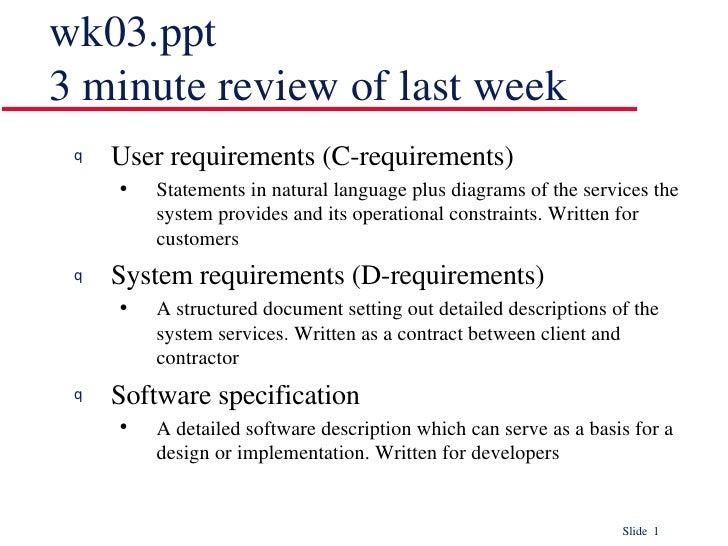wk03.ppt 3 minute review of last week <ul><li>User requirements (C-requirements) </li></ul><ul><ul><li>Statements in natur...