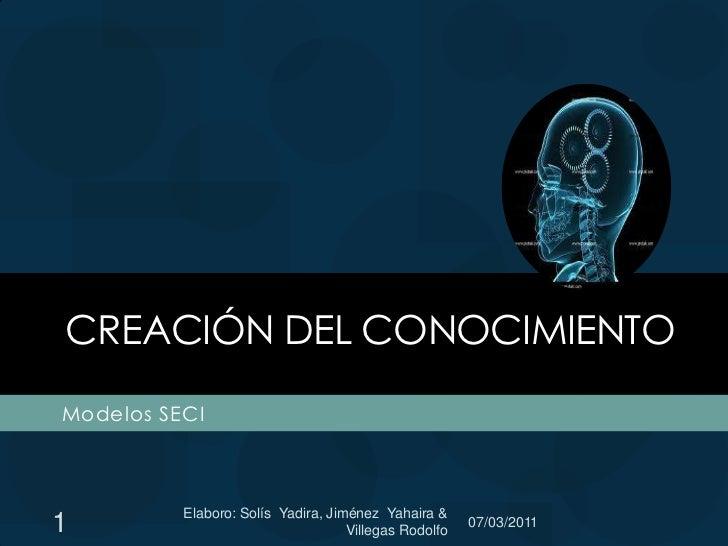 Creación del conocimiento<br />Modelos SECI<br />1<br />Elaboro: Solís  Yadira, Jiménez  Yahaira & Villegas Rodolfo <br />...