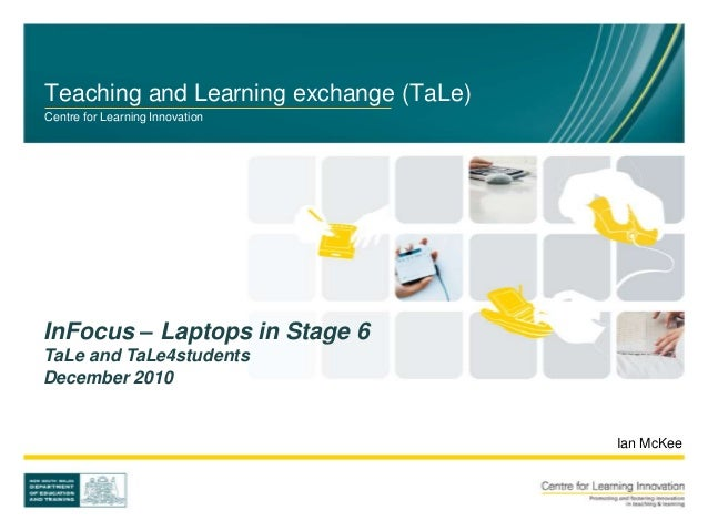 Teaching and Learning exchange (TaLe) Centre for Learning Innovation Ian McKee InFocus – Laptops in Stage 6 TaLe and TaLe4...
