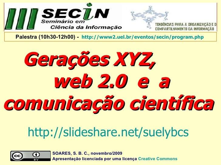 Gerações XYZ,  web 2.0  e  a comunicação científica  SOARES, S. B. C., novembro/2009  Apresentação licenciada por uma lice...