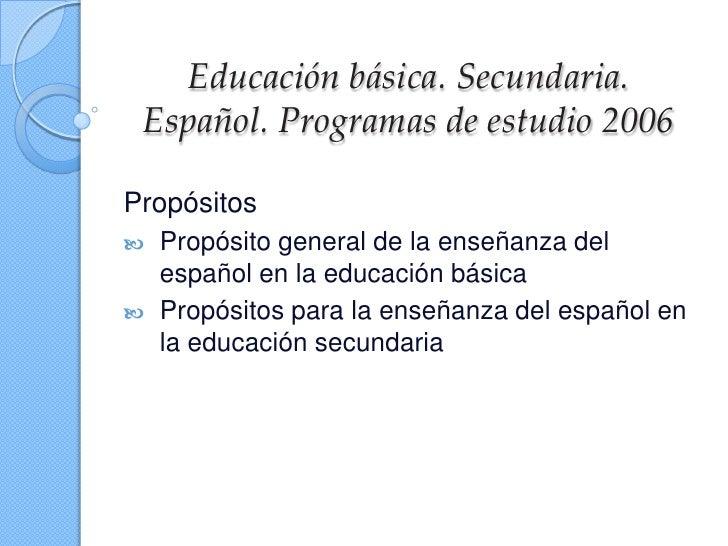 Educación básica. Secundaria. Español. Programas de estudio 2006Propósitos   Propósito general de la enseñanza del    esp...