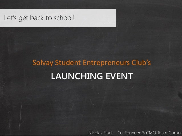 Let's get back to school!  Solvay Student Entrepreneurs Club's  LAUNCHING EVENT  Nicolas Finet – Co-Founder & CMO Team Cor...
