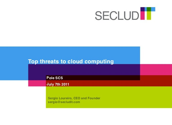 Top threats to cloud computing      Pole SCS      July 7th 2011      Sergio Loureiro, CEO and Founder      sergio@secludit...