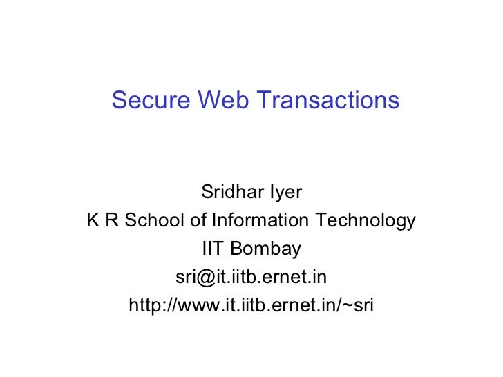 Secure Web Transactions Sridhar Iyer K R School of Information Technology IIT Bombay [email_address] http://www.it.iitb.er...