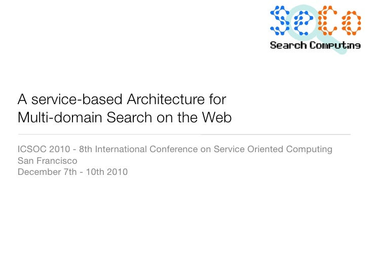 A service-based Architecture forMulti-domain Search on the WebICSOC 2010 - 8th International Conference on Service Oriente...
