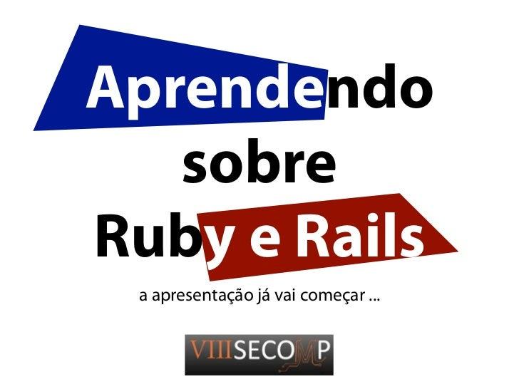 Aprendendo   sobreRuby e Rails a apresentação já vai começar ...