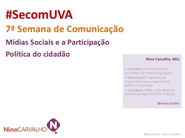 #SecomUVA 7ª Semana de Comunicação Mídias Sociais e a Participação Política do cidadão #SecomUVA – Nino Carvalho Nino Carv...