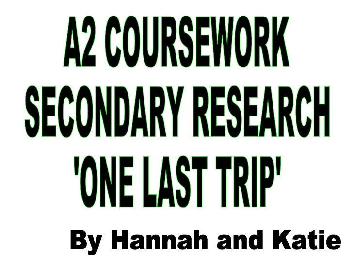 A2 COURSEWORK SECONDARY RESEARCH 'ONE LAST TRIP' By Hannah and Katie