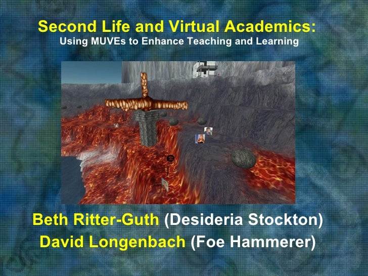 Second Life and Virtual Academics:   Using MUVEs to Enhance Teaching and Learning Beth Ritter-Guth  (Desideria Stockton) D...