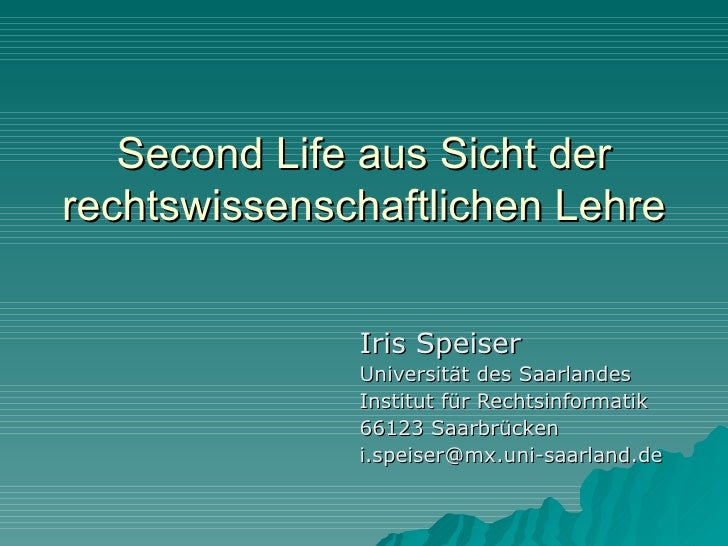 Second Life aus Sicht der rechtswissenschaftlichen Lehre                 Iris Speiser               Universität des Saarla...
