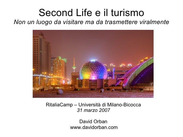 Second Life e il turismo Non un luogo da visitare ma da trasmettere viralmente <ul><ul><li>RitaliaCamp – Università di Mil...