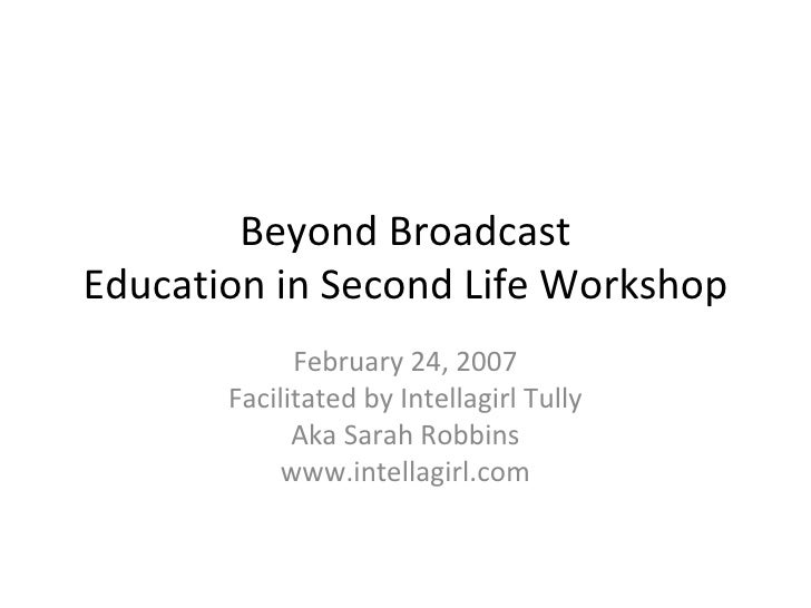 Beyond Broadcast Education in Second Life Workshop February 24, 2007 Facilitated by Intellagirl Tully Aka Sarah Robbins ww...