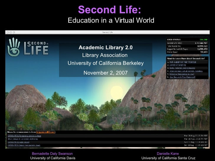 Second Life:  Education in a Virtual World Bernadette Daly Swanson  University of California Davis Danielle Kane  Universi...