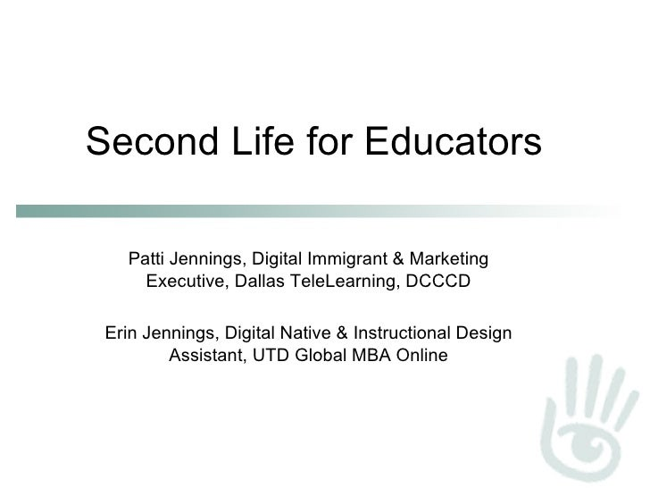 Second Life for Educators Patti Jennings, Digital Immigrant & Marketing Executive, Dallas TeleLearning, DCCCD Erin Jenning...