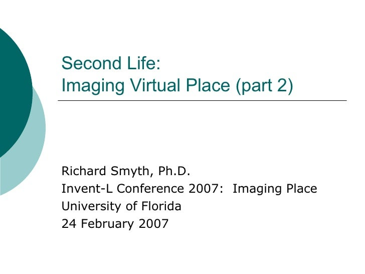 Second Life: Imaging Virtual Place (part 2) Richard Smyth, Ph.D. Invent-L Conference 2007:  Imaging Place University of Fl...