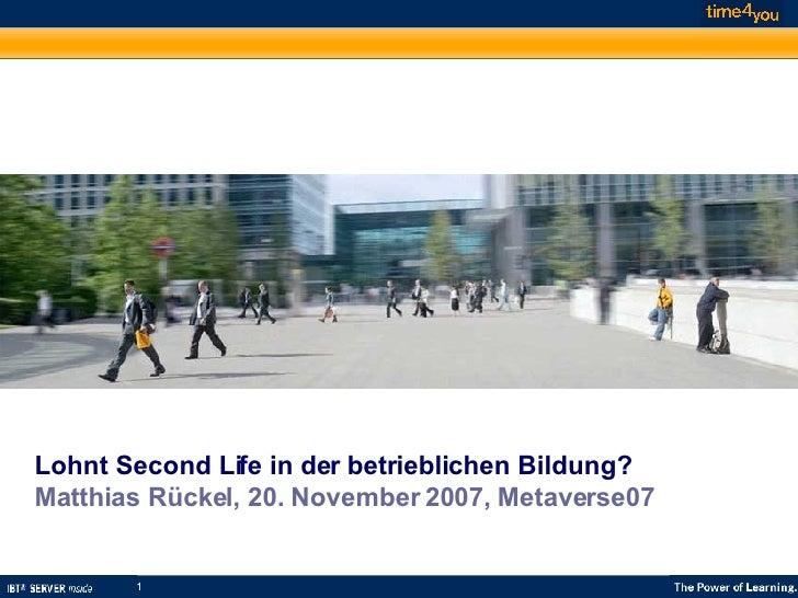 Lohnt Second Life in der betrieblichen Bildung? Matthias Rückel, 20. November 2007, Metaverse07