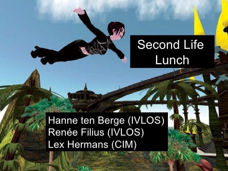 Second Life Lunch Hanne ten Berge (IVLOS) Renée Filius (IVLOS) Lex Hermans (CIM) Second Life  Lunch