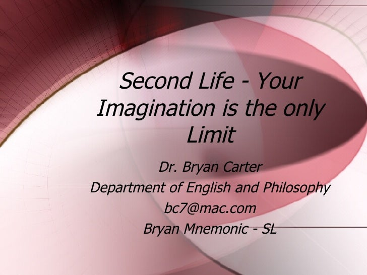 Second Life - Your Imagination is the only Limit Dr. Bryan Carter Department of English and Philosophy [email_address] Bry...