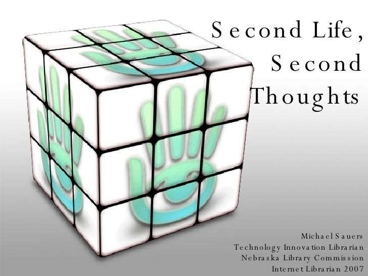 Second Life, Second Thoughts Michael Sauers Technology Innovation Librarian Nebraska Library Commission Internet Librarian...