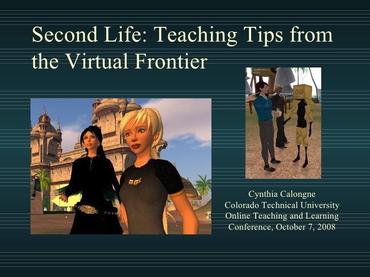 Second Life: Teaching Tips from the Virtual Frontier Cynthia Calongne Colorado Technical University Online Teaching and Le...