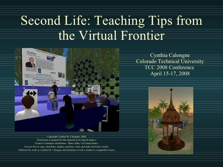 Second Life: Teaching Tips from the Virtual Frontier Copyright Cynthia M. Calongne, 2008. Permission is granted for this m...