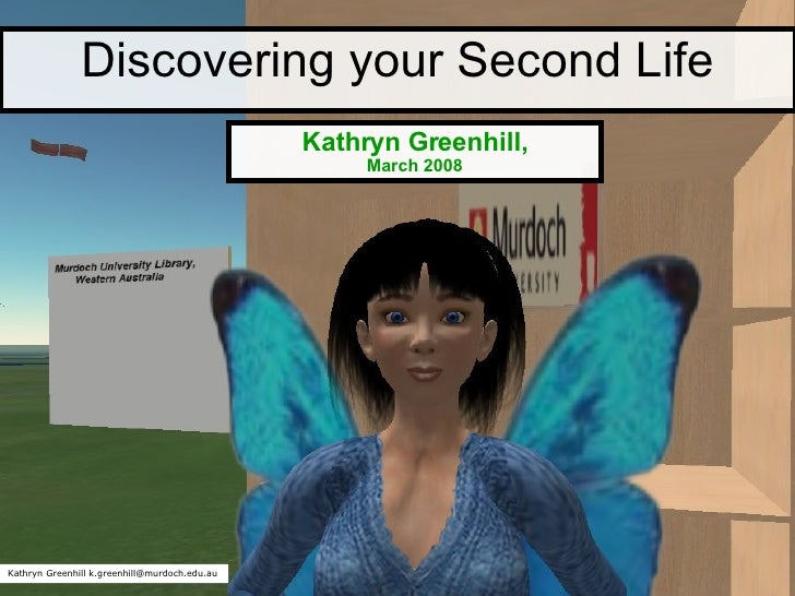 Discovering your Second Life Kathryn Greenhill, March 2008 Kathryn Greenhill k.greenhill@murdoch.edu.au