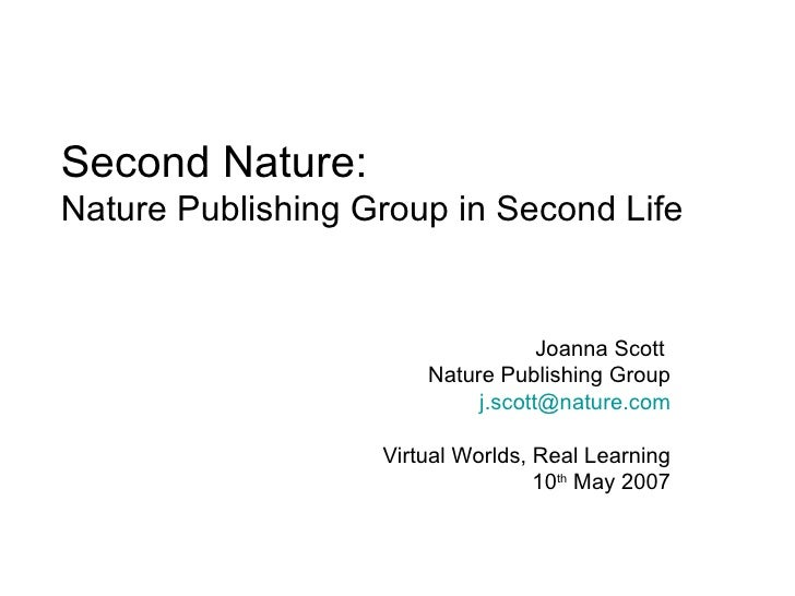 Second Nature:  Nature Publishing Group in Second Life Joanna Scott  Nature Publishing Group [email_address] Virtual World...