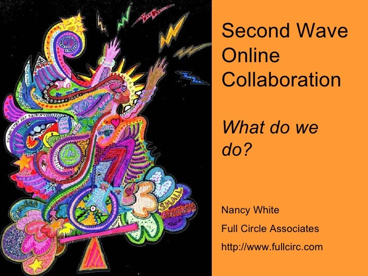 Second Wave Online Collaboration What do we do? Nancy White Full Circle Associates http://www.fullcirc.com