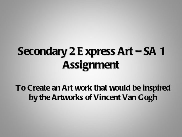 Secondary 2 E xpress Art – SA 1        AssignmentTo Create an Art work that would be inspired   by the Artworks of Vincent...