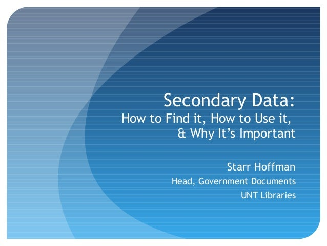 Secondary Data:How to Find it, How to Use it,         & Why It's Important                    Starr Hoffman        Head, G...