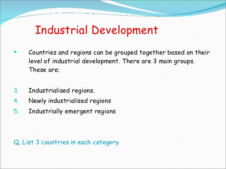 Industrial Development <ul><li>Countries and regions can be grouped together based on their level of industrial developmen...