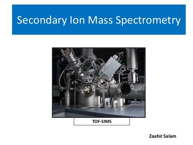 Secondary Ion Mass Spectrometry              TOF-SIMS                         Zaahir Salam