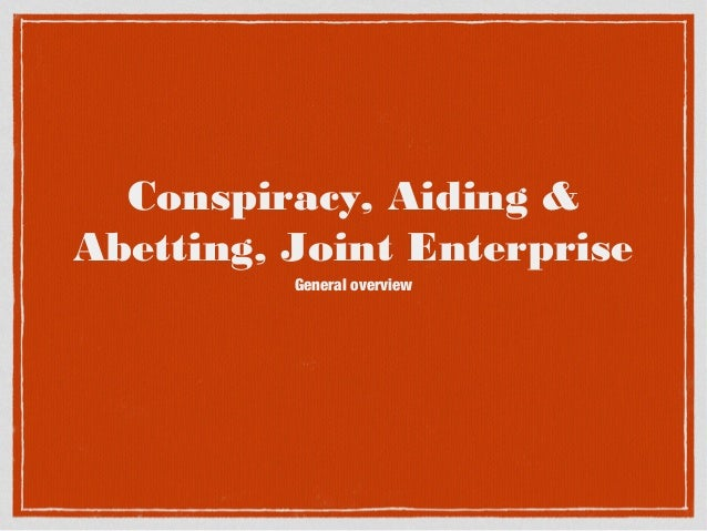 Conspiracy, Aiding & Abetting, Joint Enterprise General overview