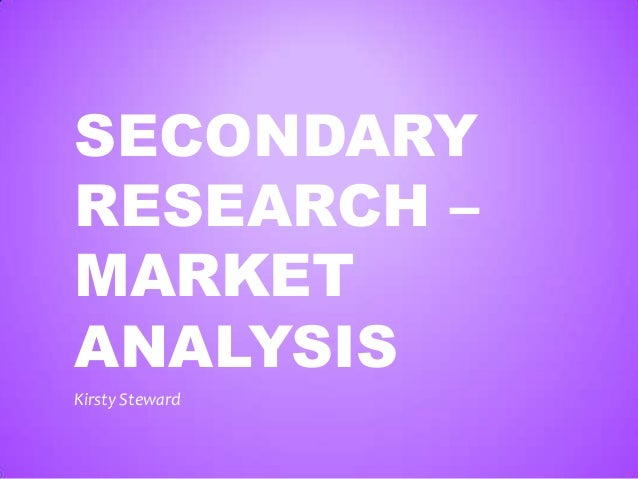 SECONDARY RESEARCH – MARKET ANALYSIS Kirsty Steward