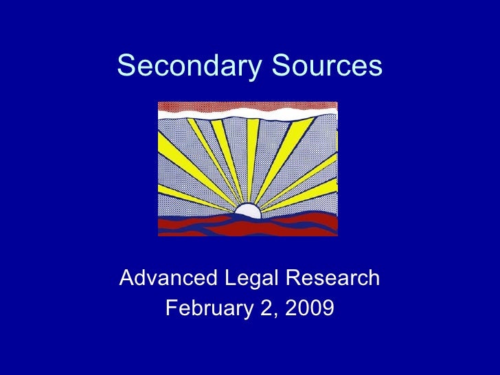 Secondary Sources Advanced Legal Research February 2, 2009