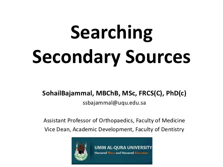 SearchingSecondary Sources<br />SohailBajammal, MBChB, MSc, FRCS(C), PhD(c)<br />ssbajammal@uqu.edu.sa<br />Assistant Prof...