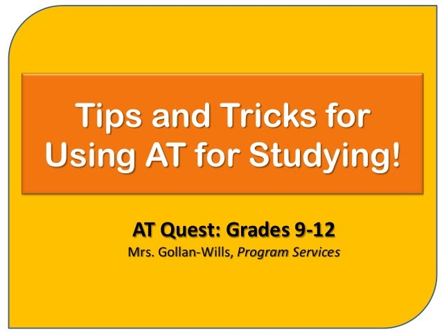 Tips and Tricks forUsing AT for Studying!     AT Quest: Grades 9-12     Mrs. Gollan-Wills, Program Services