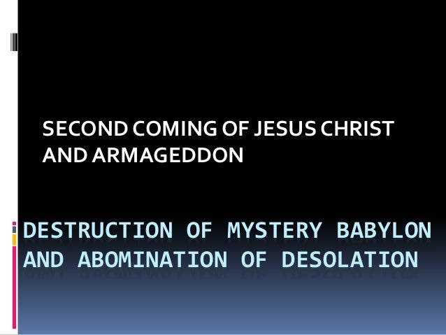 DESTRUCTION OF MYSTERY BABYLON AND ABOMINATION OF DESOLATION SECOND COMING OF JESUS CHRIST AND ARMAGEDDON