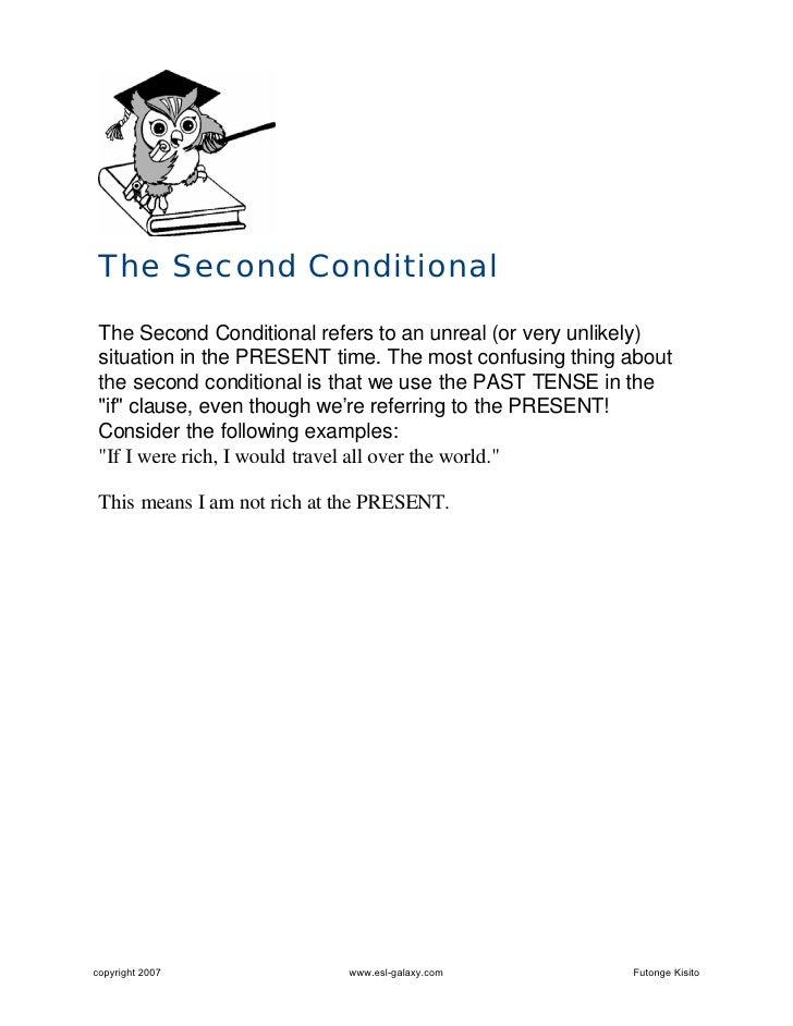 The Second Conditional   The Second Conditional refers to an unreal (or very unlikely)  situation in the PRESENT time. The...