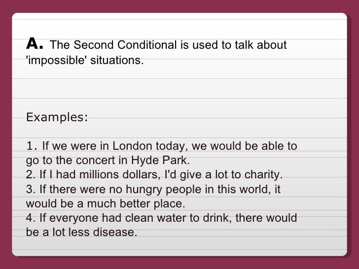 A.  The Second Conditional is used to talk about 'impossible' situations. Examples:  1.  If we were in London today, we wo...