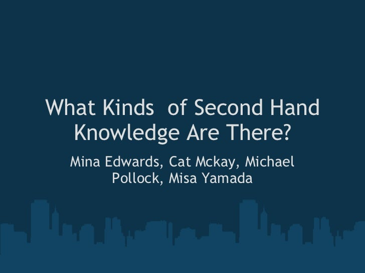 What Kinds of Second Hand Knowledge Are There? Mina Edwards, Cat Mckay, Michael Pollock, Misa Yamada