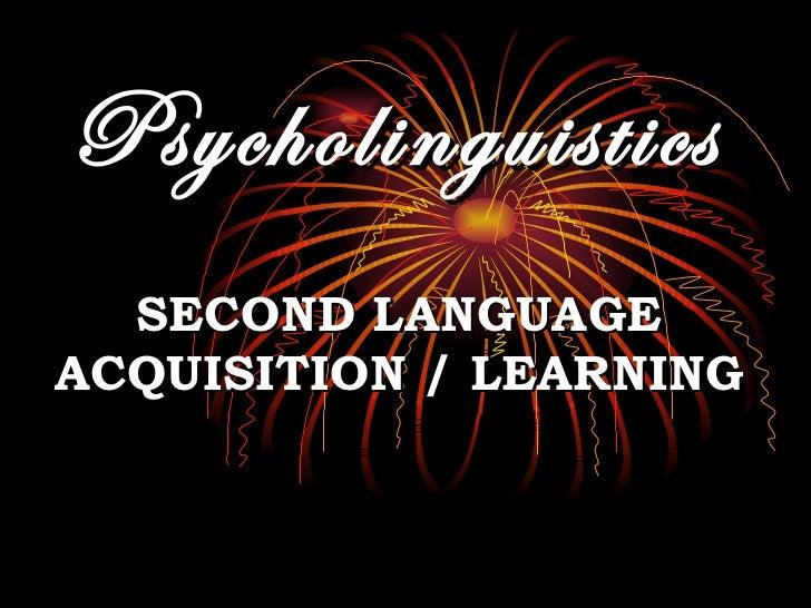 Psycholinguistics SECOND LANGUAGE ACQUISITION / LEARNING