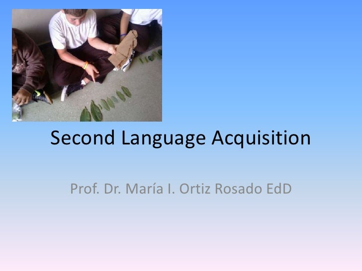 Second Language Acquisition<br />Prof. Dr. María I. Ortiz Rosado EdD<br />